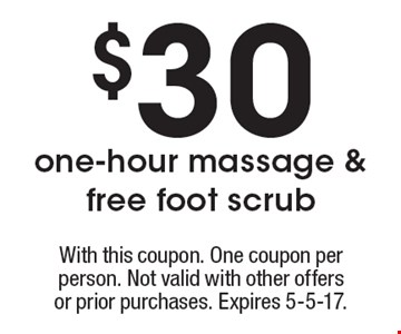 $30 one-hour massage & free foot scrub. With this coupon. One coupon per person. Not valid with other offersor prior purchases. Expires 5-5-17.