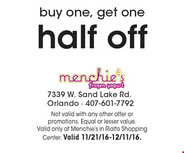 Buy one, get one half off. Not valid with any other offer or promotions. Equal or lesser value.Valid only at Menchie's in Rialto Shopping Center. Valid 11/21/16-12/11/16.