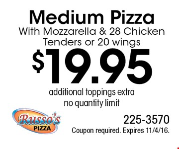 $19.95 Medium Pizza With Mozzarella & 28 Chicken Tenders or 20 wings, additional toppings extra, no quantity limit. Coupon required. Expires 11/4/16.