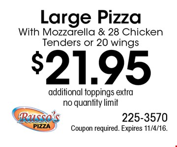 $21.95 Large Pizza With Mozzarella & 28 Chicken Tenders or 20 wings, additional toppings extra, no quantity limit. Coupon required. Expires 11/4/16.