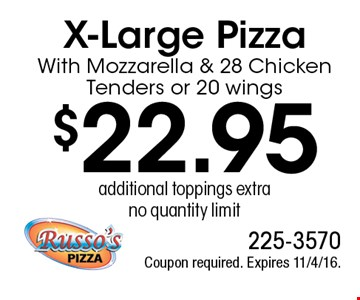 $22.95 X-Large PizzaWith Mozzarella & 28 Chicken Tenders or 20 wings, additional toppings extra, no quantity limit. Coupon required. Expires 11/4/16.