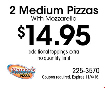 $14.95 2 Medium Pizzas With Mozzarella, additional toppings extra, no quantity limit. Coupon required. Expires 11/4/16.