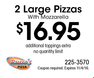$16.95 2 Large Pizzas With Mozzarella, additional toppings extra, no quantity limit. Coupon required. Expires 11/4/16.