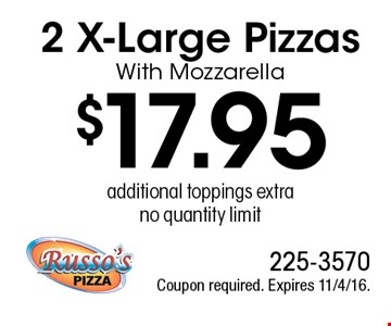 $17.95 2 X-Large Pizzas With Mozzarella, additional toppings extra, no quantity limit. Coupon required. Expires 11/4/16.