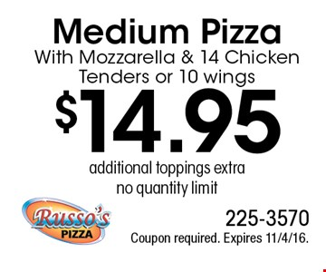 $14.95 Medium PizzaWith Mozzarella & 14 Chicken Tenders or 10 wings, additional toppings extra, no quantity limit. Coupon required. Expires 11/4/16.