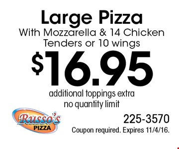 $16.95 Large Pizza With Mozzarella & 14 Chicken Tenders or 10 wings, additional toppings extra, no quantity limit. Coupon required. Expires 11/4/16.