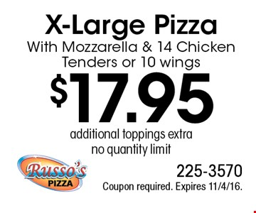 $17.95 X-Large Pizza With Mozzarella & 14 Chicken Tenders or 10 wings, additional toppings extra, no quantity limit. Coupon required. Expires 11/4/16.