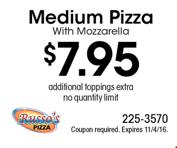 $7.95 Medium Pizza With Mozzarella, additional toppings extra, no quantity limit. Coupon required. Expires 11/4/16.