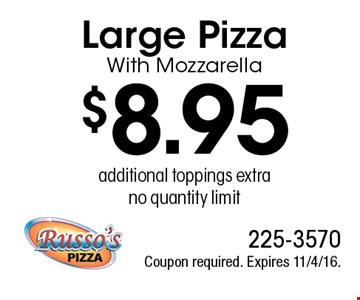 $8.95 Large Pizza With Mozzarella, additional toppings extra, no quantity limit. Coupon required. Expires 11/4/16.