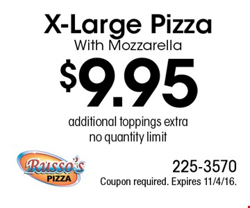 $9.95 X-Large Pizza With Mozzarella, additional toppings extra, no quantity limit. Coupon required. Expires 11/4/16.