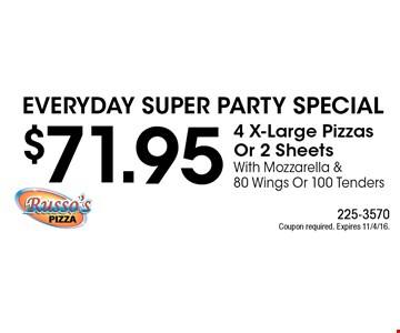 Everyday Super Party Special $71.95 4 X-Large Pizzas Or 2 Sheets With Mozzarella & 80 Wings Or 100 Tenders. Coupon required. Expires 11/4/16.