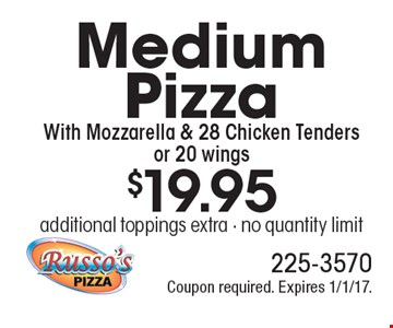 $19.95 Medium Pizza With Mozzarella & 28 Chicken Tenders or 20 wings. Additional toppings extra. No quantity limit. Coupon required. Expires 1/1/17.