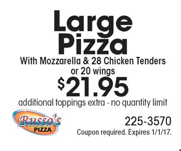 $21.95 Large Pizza With Mozzarella & 28 Chicken Tenders or 20 wings. Additional toppings extra. No quantity limit. Coupon required. Expires 1/1/17.