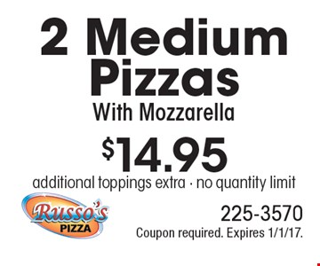 $14.95 for 2 Medium Pizzas With Mozzarella. Additional toppings extra. No quantity limit. Coupon required. Expires 1/1/17.