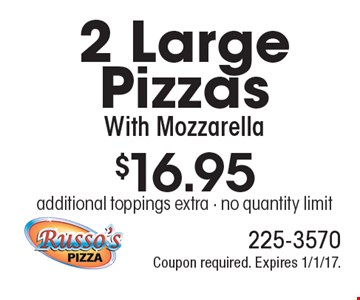 $16.95 for 2 Large Pizzas With Mozzarella. Additional toppings extra. No quantity limit. Coupon required. Expires 1/1/17.