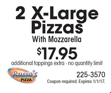 $17.95 for 2 X-Large Pizzas With Mozzarella. Additional toppings extra. No quantity limit. Coupon required. Expires 1/1/17.
