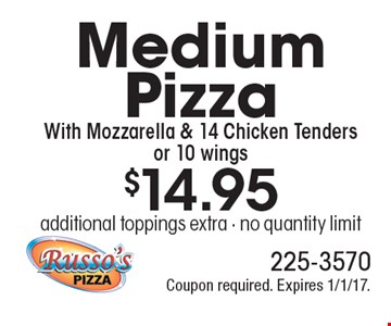 $14.95 Medium Pizza With Mozzarella & 14 Chicken Tenders or 10 wings. Additional toppings extra. No quantity limit. Coupon required. Expires 1/1/17.