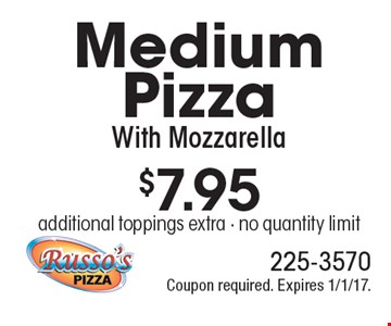 $7.95 Medium Pizza With Mozzarella. Additional toppings extra. No quantity limit. Coupon required. Expires 1/1/17.