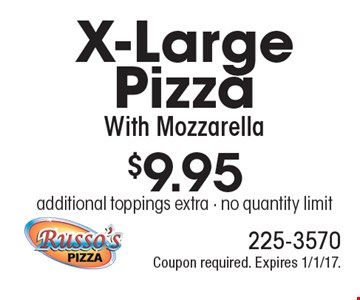 $9.95 X-Large Pizza With Mozzarella. Additional toppings extra. No quantity limit. Coupon required. Expires 1/1/17.
