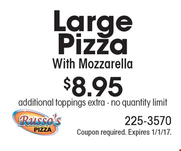 $8.95 Large Pizza With Mozzarella. Additional toppings extra. No quantity limit. Coupon required. Expires 1/1/17.