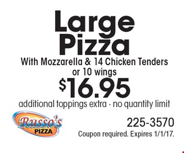 $16.95 Large Pizza With Mozzarella & 14 Chicken Tenders or 10 wings. Additional toppings extra. No quantity limit. Coupon required. Expires 1/1/17.