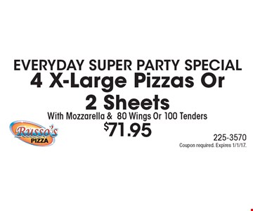 Everyday Super Party Special. $71.95 for 4 X-Large Pizzas Or 2 Sheets With Mozzarella & 80 Wings Or 100 Tenders. Coupon required. Expires 1/1/17.