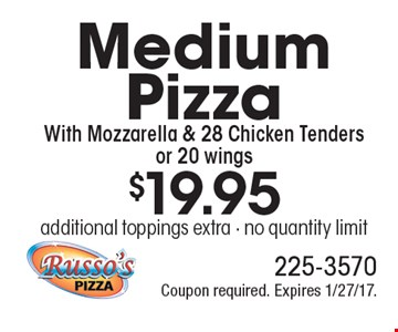$19.95 Medium Pizza With Mozzarella & 28 Chicken Tenders or 20 wings . additional toppings extra - no quantity limit. Coupon required. Expires 1/27/17.