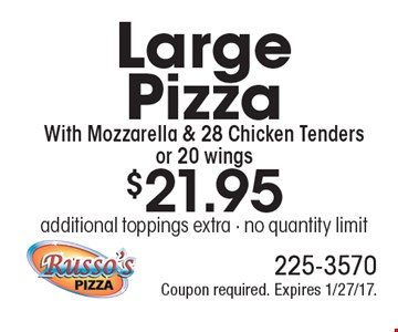 $21.95 Large Pizza With Mozzarella & 28 Chicken Tenders or 20 wings. additional toppings extra - no quantity limit. Coupon required. Expires 1/27/17.