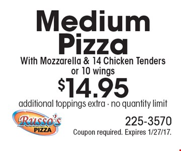 $14.95 Medium Pizza With Mozzarella & 14 Chicken Tenders or 10 wings. additional toppings extra - no quantity limit. Coupon required. Expires 1/27/17.