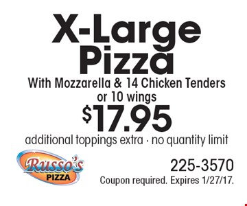 $17.95 X-Large Pizza With Mozzarella & 14 Chicken Tenders or 10 wings. additional toppings extra - no quantity limit. Coupon required. Expires 1/27/17.