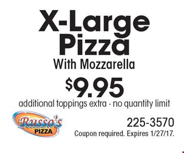 $9.95 X-Large Pizza With Mozzarella. additional toppings extra - no quantity limit. Coupon required. Expires 1/27/17.