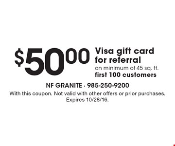 $50.00 Visa gift card for referral on minimum of 45 sq. ft. first 100 customers. With this coupon. Not valid with other offers or prior purchases. Expires 10/28/16.