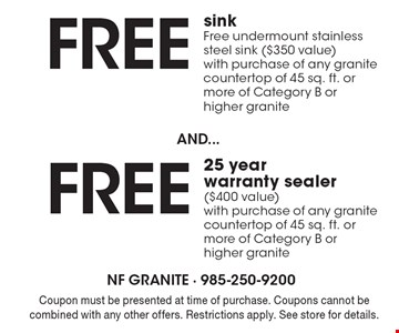 Free 25 year warranty sealer ($400 value) with purchase of any granite countertop of 45 sq. ft. or more of Category B or higher granite. Free sinkFree undermount stainless steel sink ($350 value)with purchase of any granite countertop of 45 sq. ft. or more of Category B or higher granite. Coupon must be presented at time of purchase. Coupons cannot be combined with any other offers. Restrictions apply. See store for details.