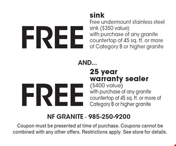 Free undermount stainless steel sink ($350 value) with purchase of any granite countertop of 45 sq. ft. or more of Category B or higher granite AND receive a FREE 25 year warranty sealer ($400 value) with purchase of any granite countertop of 45 sq. ft. or more of Category B or higher granite. Coupon must be presented at time of purchase. Coupons cannot be combined with any other offers. Restrictions apply. See store for details.