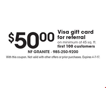 $50.00 Visa gift card for referral on minimum of 45 sq. ft. first 100 customers. With this coupon. Not valid with other offers or prior purchases. Expires 4-7-17.