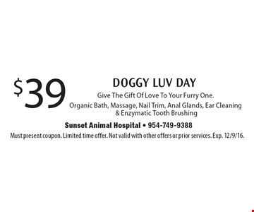 $39 DOGGY LUV DAY Give The Gift Of Love To Your Furry One. Organic Bath, Massage, Nail Trim, Anal Glands, Ear Cleaning & Enzymatic Tooth Brushing. Must present coupon. Limited time offer. Not valid with other offers or prior services. Exp. 12/9/16.