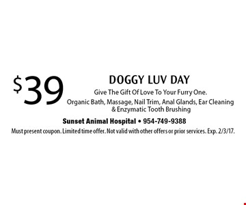$39 doggy luv day. Give the gift of love to your furry one. Organic bath, massage, nail trim, anal glands, ear cleaning & enzymatic tooth brushing. Must present coupon. Limited time offer. Not valid with other offers or prior services. Exp. 2/3/17.