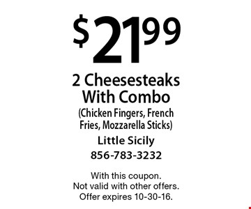 $21.99 for 2 Cheesesteaks With Combo (Chicken Fingers, French Fries, Mozzarella Sticks). With this coupon. Not valid with other offers. Offer expires 10-30-16.