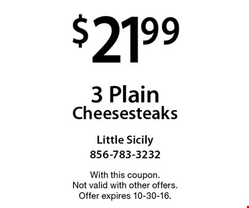 $21.99 for 3 Plain Cheesesteaks. With this coupon. Not valid with other offers. Offer expires 10-30-16.