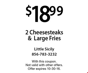 $18.99 for 2 Cheesesteaks &Large Fries. With this coupon. Not valid with other offers. Offer expires 10-30-16.