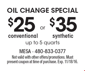 OIL CHANGE SPECIAL $25 conventional OR $35 synthetic. Up to 5 quarts. Not valid with other offers/promotions. Must present coupon at time of purchase. Exp. 11/18/16.