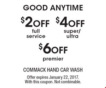 GOOD ANYTIME. $2 OFF full service. $4 OFF super/ultra. $6 OFF premier. Offer expires January 22, 2017. With this coupon. Not combinable.