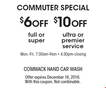 COMMUTER SPECIAL. $10 OFF ultra or premier service. $6 OFF full or super. Offer expires December 16, 2016. With this coupon. Not combinable.