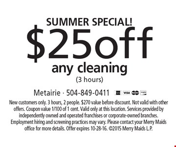 Summer special! $25 off any cleaning (3 hours). New customers only. 3 hours, 2 people. $270 value before discount. Not valid with other offers. Coupon value 1/100 of 1 cent. Valid only at this location. Services provided by independently owned and operated franchises or corporate-owned branches. Employment hiring and screening practices may vary. Please contact your Merry Maids office for more details. Offer expires 10-28-16. ©2015 Merry Maids L.P.