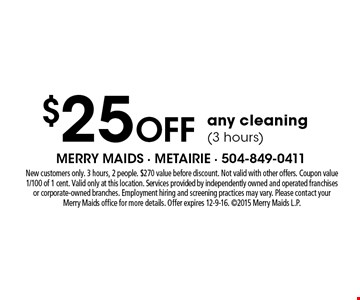 $25 Off any cleaning (3 hours). New customers only. 3 hours, 2 people. $270 value before discount. Not valid with other offers. Coupon value 1/100 of 1 cent. Valid only at this location. Services provided by independently owned and operated franchises or corporate-owned branches. Employment hiring and screening practices may vary. Please contact your Merry Maids office for more details. Offer expires 12-9-16. ©2015 Merry Maids L.P.