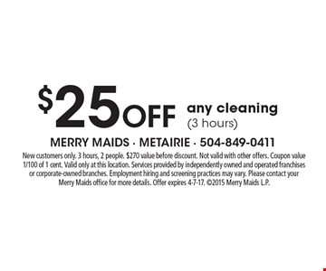 $25 Off any cleaning (3 hours). New customers only. 3 hours, 2 people. $270 value before discount. Not valid with other offers. Coupon value 1/100 of 1 cent. Valid only at this location. Services provided by independently owned and operated franchises or corporate-owned branches. Employment hiring and screening practices may vary. Please contact your Merry Maids office for more details. Offer expires 4-7-17. 2015 Merry Maids L.P.