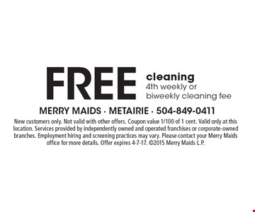 Free cleaning. 4th weekly or biweekly cleaning fee. New customers only. Not valid with other offers. Coupon value 1/100 of 1 cent. Valid only at this location. Services provided by independently owned and operated franchises or corporate-owned branches. Employment hiring and screening practices may vary. Please contact your Merry Maids office for more details. Offer expires 4-7-17. 2015 Merry Maids L.P.