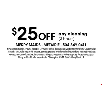 $25 Off any cleaning (3 hours). New customers only. 3 hours, 2 people. $270 value before discount. Not valid with other offers. Coupon value 1/100 of 1 cent. Valid only at this location. Services provided by independently owned and operated franchises or corporate-owned branches. Employment hiring and screening practices may vary. Please contact your Merry Maids office for more details. Offer expires 5-5-17. 2015 Merry Maids L.P.