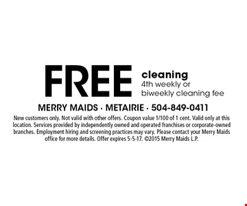 Free cleaning 4th weekly or biweekly cleaning fee. New customers only. Not valid with other offers. Coupon value 1/100 of 1 cent. Valid only at this location. Services provided by independently owned and operated franchises or corporate-owned branches. Employment hiring and screening practices may vary. Please contact your Merry Maids office for more details. Offer expires 5-5-17. 2015 Merry Maids L.P.