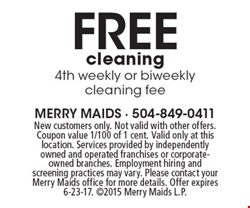 Free cleaning 4th weekly or biweekly cleaning fee. New customers only. Not valid with other offers. Coupon value 1/100 of 1 cent. Valid only at this location. Services provided by independently owned and operated franchises or corporate-owned branches. Employment hiring and screening practices may vary. Please contact your Merry Maids office for more details. Offer expires 6-23-17. 2015 Merry Maids L.P.